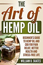 The Art of Hemp Oil: Beginner's Guide to CBD and Hemp Oil for Pain Relief, Better Health and Stress-Free Life