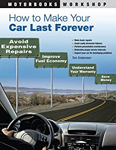 How to Make Your Car Last Forever: Avoid Expensive Repairs, Improve Fuel Economy, Understand Your Warranty, Save Money (Motorbooks Workshop)