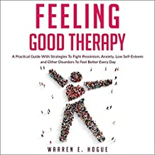 Feeling Good Therapy: A Practical Guide with Strategies to Fight Pessimism, Anxiety, Low Self-Esteem and Other Disorders to Feel Better Every Day