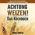 Weizen: Achtung, Weizen! – Leckere Rezepte ohne Weizen Hörbuch von Thomas Winter Gesprochen von: Jürgen Finkler