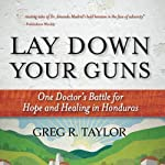 Lay Down Your Guns: One Doctor's Battle for Hope and Healing in Honduras | Greg Taylor
