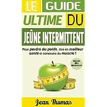 JEÛNE INTERMITTENT: LE GUIDE ULTIME DU JEÛNE INERMITTENT POUR PERDRE DU POIDS, ÊTRE EN MEILLEUR SANTÉ ET CONSTRUIRE DU MUSCLE! (INCLUT DES RECETTES SANTÉ) (French Edition)