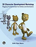 3D Character Development Workshop: Rigging Fundamentals for Artists and Animators Front Cover
