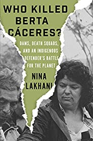 Who Killed Berta Caceres?: Dams, Death Squads, and an Indigenous Defender's Battle for the Pl