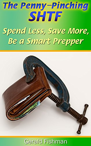 The Penny-Pinching SHTF: Spend Less, Save More, Be a Smart Prepper : (Cheap and Free Ways to Stock Up for a Disaster) by [Fishman, Gerald]
