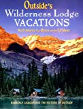 Outside's Wilderness Lodge Vacations: More Than 100 Prime Destinations in North America Plus Central America and the Caribbean (Outside Books)