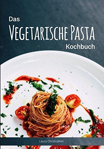 Das Vegetarische Pasta Kochbuch: Leckere Nudelgerichte und Saucen-Rezepte ohne Fisch und Fleisch Taschenbuch – 12. Februar 2018 Laura Christopheri Independently published 1980263302