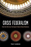 Crisis Federalism : How the Stimulus Reshaped Federal-State Relations, Gordon, Tracy, 0815724004