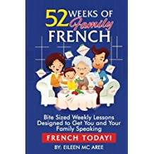 52 Weeks of Family French: Bite Sized Weekly Lessons Designed to Get You and Your Family Speaking French Today