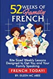52 Weeks of Family French: Bite Sized Weekly Lessons Designed to Get You and Your Family Speaking French Today (English and French Edition)