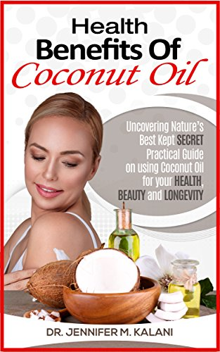 Health Benefits of Coconut Oil: Uncovering Nature's Best Kept Secret - Practical Guide on using Coconut Oil for your Health, Beauty and Longevity