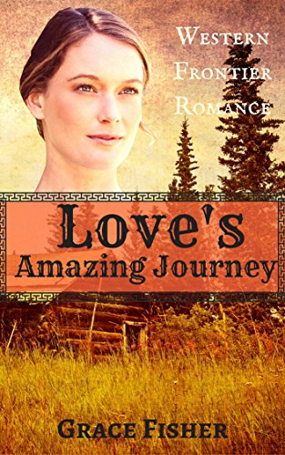ROMANCE: HISTORICAL ROMANCE: Love's Amazing Journey (Inspirational Pioneer Frontier Romance) (Historical Western Christian Romance) by [Fisher, Grace]