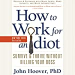 How to Work for an Idiot (Revised and Expanded with More Idiots, More Insanity, and More Incompetency): Survive and Thrive Without Killing Your Boss | John Hoover