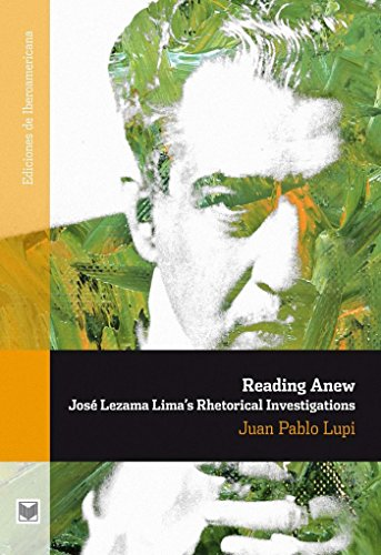 Reading Anew.: José Lezama Limas Rhetorical Investigations. (Ediciones de Iberoamericana Book 56)