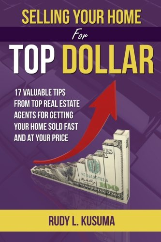 Download Selling Your Home For Top Dollar: 17 Valuable tips from Top Real Estate Agents For Getting your home sold fast and at your price pdf epub