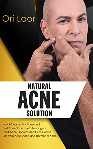 Natural Acne Solution: How I Cleared My Acne and Post Acne Scars. Help Teenagers Treat Acne Problem and Cure Grown Ups from Adult Acne and Hormonal Acne (Anti Aging Book 2)