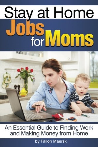 Stay At Home Jobs For Moms An Essential Guide To Finding Work And Making Money From Home Maersk Fallon 9781534844292 Amazon Com Books