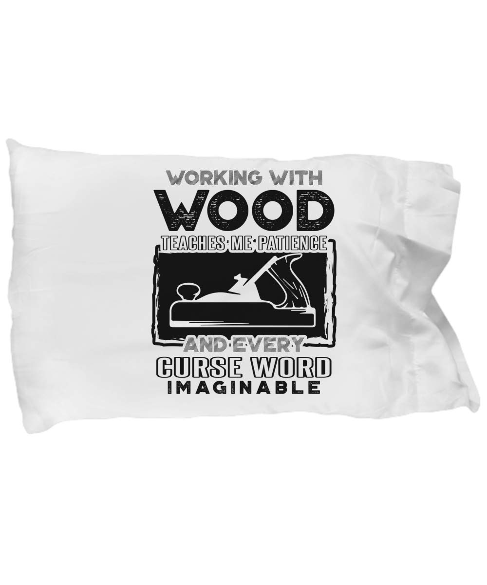 Funny Novelty Gift for Carpenter Working with Wood Teaches Me Patience and Every Curse Word Imaginable Best Carpenter Joiner Pillow Case