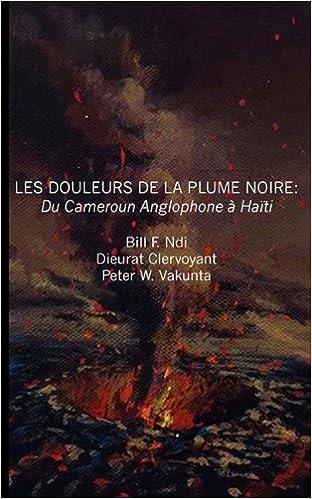 Livres gratuits Les Douleurs De La Plume Noire/ The Pain of the Black Feather: Du Cameroon Anglophone a Haiti/ The Cameroon Anglophone at Haiti pdf, epub ebook