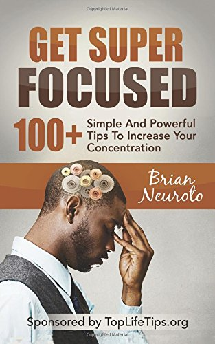 Get Super Focused: 100+ Simple And Powerful Tips To Increase Your Concentration (Brain Training & Mind Power) (Volume 1)