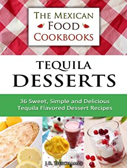 Tequila Desserts: 36 Sweet, Simple and Delicious Tequila Flavored Dessert Recipes (The Mexican Food Cookbooks Book 5) by [Deschamps, J.R.]