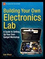 Building Your Own Electronics Lab: A Guide to Setting Up Your Own Gadget Workshop Front Cover