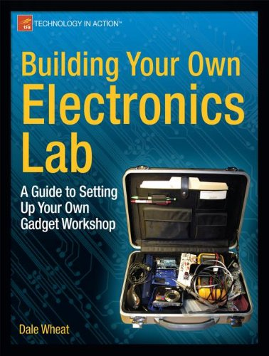 Building Your Own Electronics Lab: A Guide to Setting Up Your Own Gadget Workshop by Dale Wheat, Publisher : Apress