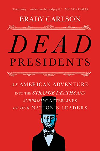 Dead Presidents: An American Adventure into the Strange Deaths and Surprising Afterlives of Our Nations Leaders cover