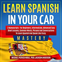 Learn Spanish in Your Car Mastery: 3 Manuscripts: For Beginners, Intermediate, Advanced Easy Short Lessons, Common Words, Phrases and Conversations to Learn Spanish and Speak Like Crazy