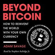 Beyond Bitcoin: How to Reinvent the World with Your Own Currency Audiobook by Adam Savage Narrated by Stephen Paul Aulridge Jr