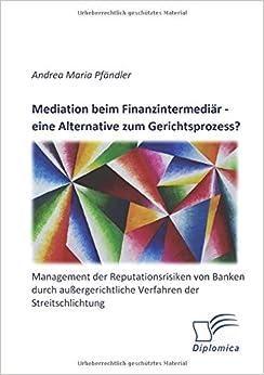 Mediation beim Finanzintermediär – eine Alternative zum Gerichtsprozess? Management der Reputationsrisiken von Banken durch außergerichtliche Verfahren der Streitschlichtung