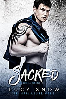 Sacked: A Football Romance (The Alpha Ballers Book 2) by [Snow, Lucy]