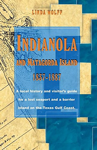 Download Indianola and Matagorda Island, 1837-1887: A Local History and Visitor's Guide for a Lost Seaport and a Barrier Island on the Texas Gulf Coast PDF