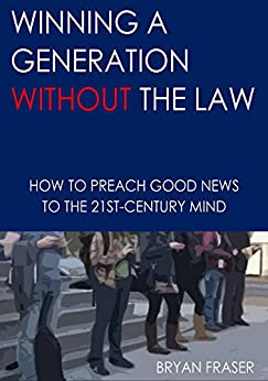 Winning a Generation Without the Law: How to Preach Good News to the 21st-Century Mind by [Fraser, Bryan]