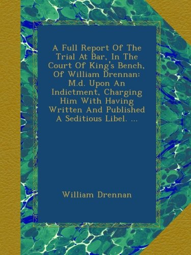 A Full Report Of The Trial At Bar, In The Court Of King's Bench, Of William Drennan: M.d. Upon An Indictment, Charging Him With Having Written And Published A Seditious Libel. ...