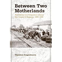 Between Two Motherlands: Nationality and Emigration among the Greeks of Bulgaria, 1900–1949