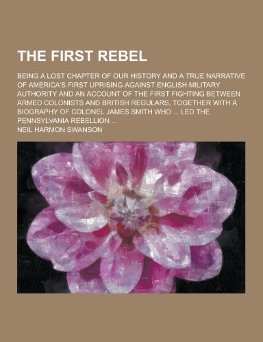 The First Rebel; Being a Lost Chapter of Our History and a True Narrative of America's First Uprising Against English Military Authority and an Accoun