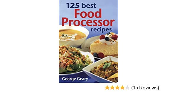 125 best food processor recipes george geary amazon books forumfinder Image collections