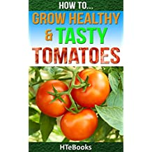 How To Grow Healthy & Tasty Tomatoes: Quick Start Guide (How To eBooks Book 46)