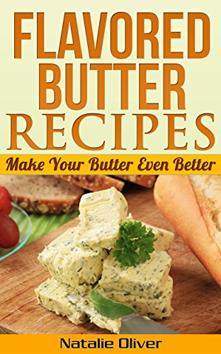 Flavored Butter Recipes: Make Your Butter Even Better by Natalie Oliver