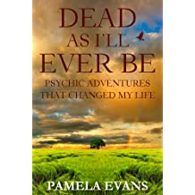 Dead As I'll Ever Be: Psychic Adventures That Changed My LIfe
