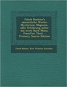 Jakob Boehme's Sammtliche Werke: Mysterium Magnum, Oder Erklarung Ueber Das Erste Buch Mosis. Fuenfter Theil. - Primary Source Edition