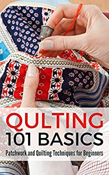 Quilting 101 Basics: Patchwork and Quilting Techniques for Beginners by [Pulido, Petra]