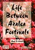 Life Between Azalea Festivals, Amy J. Wood, 0965413616