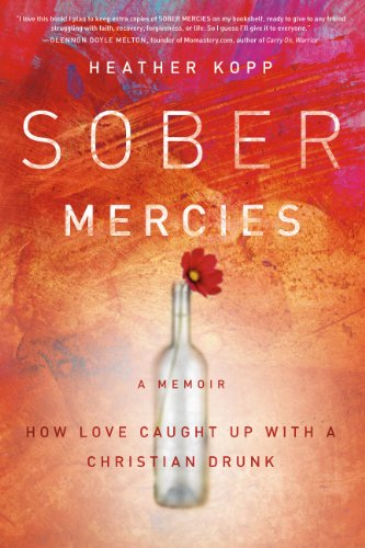 Sober Mercies: How Love Caught Up with a Christian Drunk Love Heather