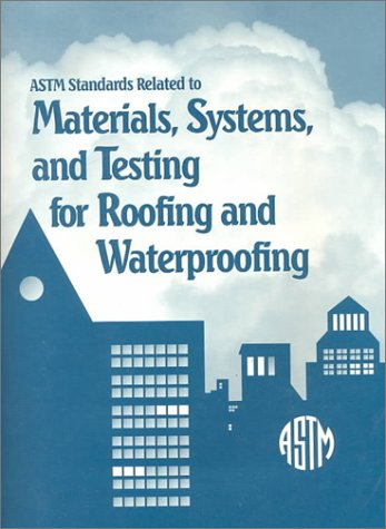 Astm Standards Related to Materials, Systems, and Testing for Roofing and Waterproofing by Astm Intl