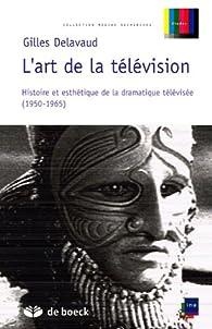 L'art de la télévision : Histoire et esthétique de la dramatique télévisée (1950-1965) par Gilles Delavaud