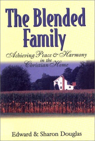 The Blended Family:  Achieving Peace and Harmony in the Christian Home