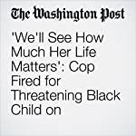 'We'll See How Much Her Life Matters': Cop Fired for Threatening Black Child on Facebook | Lindsey Bever