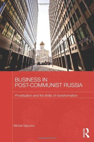 Business in Post-Communist Russia: Privatisation and the Limits of Transformation (Routledge Contemporary Russia and Eas